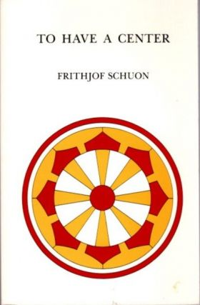 TO HAVE A CENTER. Frithjof Schuon.