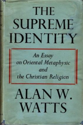THE SUPREME IDENTITY; An Essay on Oriental Metaphysic and the Christian Church. Alan W. Watts