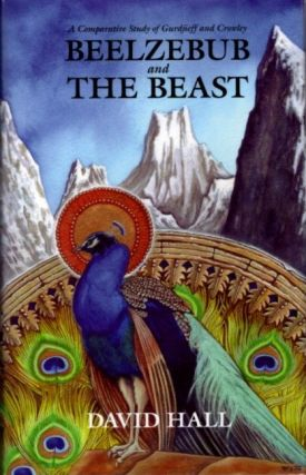 BEELZEBUB AND THE BEAST; A Comparative Study of G.I. Gurdjieff & Aleister Crowley. David Hall.