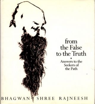 FROM THE FALSE TO THE TRUTH: Answers to the Sekkers of the Path. Bhagwan Shree Rajneesh