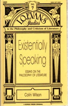 EXISTENTIALLY SPEAKING; Essays on the Philosophy of Literature. Colin Wilson