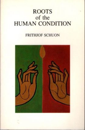 ROOTS OF THE HUMAN CONDITION. Frithjof Schuon