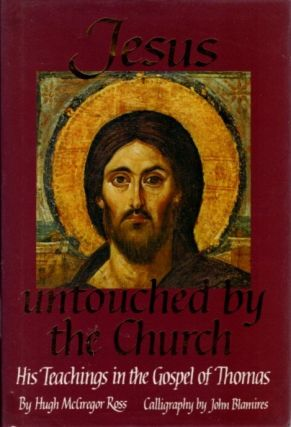 JESUS UNTOUCHED BY THE CHURCH.: His Teachings in the Gospel of Thomas. Hugh McGregor Ross