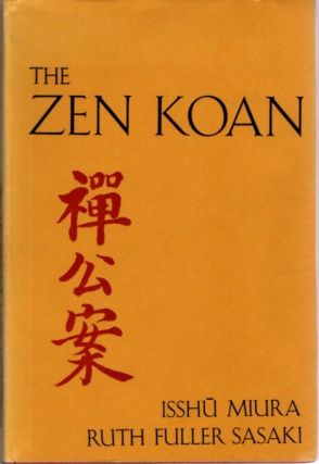 THE ZEN KOAN; Its History and Use in Rinzai Zen. Asshu Miura, Ruth Fuller Sasaki