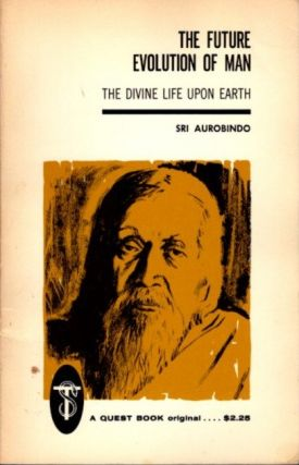 THE FUTURE EVOLUTION OF MAN; The Divine Life Upon Earth. Sri Aurobindo