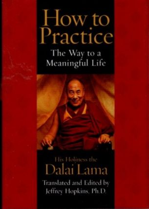 HOW TO PRACTICE: The Way to a Meaningful Life. H H. the Dalai Lama, Jeffrey Hopkins