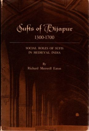 SUFIS OF BIJAPUR 1300-1700; Social Roles of Sufis in Medieval India. Richard Maxwell Eaton