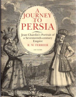 A JOURNEY TO PERSIA; Jean Chardin's Portrait of a Seventeenth-century Empire. R. W. Ferrier