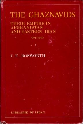 THE GHAZNAVIDS; Their Empire in Afghanistan and Eastern Iran, 994-1040. C. E. Boswworth.