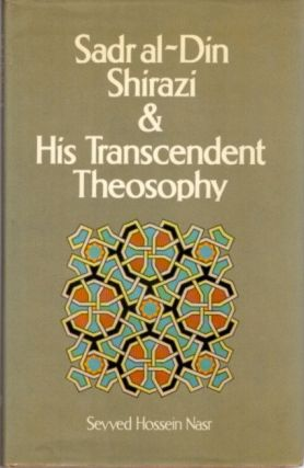 SADR AL-DIN SHIRAZI & HIS TRANSCENDENT THEOSOPHY; Background, Life and Works. Seyyed Hossein Nasr