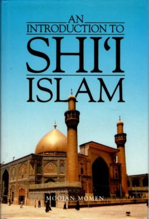 AN INTRODUCTION TO SHI'I ISLAM; The History and Doctrines of Twelver Shi'ism. Moojan Momen