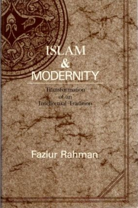 ISLAM AND MODERNITY; Transformation of an Intellectual Tradition. Fazlur Rahman