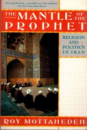 THE MANTLE OF THE PROPHET; Religion and Politics in Iran. Roy Mottahedeh