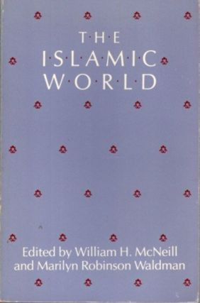 THE ISLAMIC WORLD. William H. McNeill, Marilyn Robinson Waldman