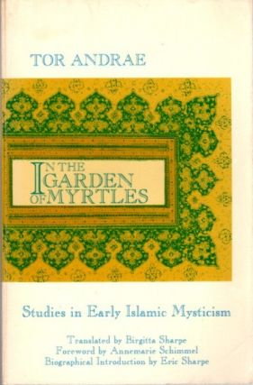 IN THE GARDEN OF MYRTLES; Studies in Early Islamic Mysticism. Tor Andrae.