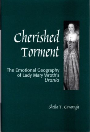 CHERISHED TORMENT; The Emotional Geography of Lady Mary Wroth's Urania. Sheila Cavanagh