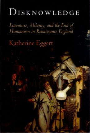 DISKNOWLEDGE; Literature, Alchemy, and the End of Humanism in Renaissance England. Katherine Eggert