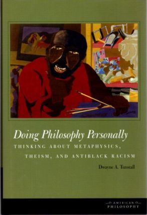 DOING PHILOSOPHY PERSONALLY; Thinking about Metaphysics, Theism, and Antiblack Racism. Dwayne A....