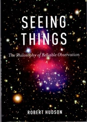 SEEING THINGS; The Philosophy of Reliable Observation. Robert Hudson