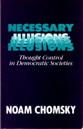 NECESSARY ILLUSIONS; Thought Control in Democratic Societies. Noam Chomsky