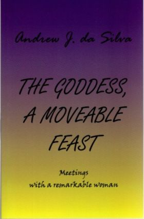 THE GODDESS, A MOVEABLE FEAST; Meetings with a Remarkable Woman. Andrew J. da Silva