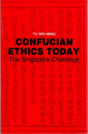 CONFUCIAN ETHICS TODAY; The Singapore Challenge. Tu Wei-Ming