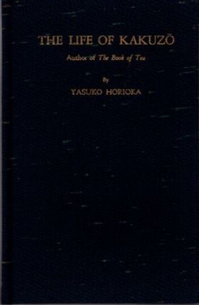 THE LIFE OF KAKUZO; Author of The Book of Tea. Yasuko Horioka