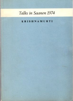 AUTHENTIC REPORT OF THE TALKS IN SAANEN - SWITZERLAND 1974. J. Krishnamurti