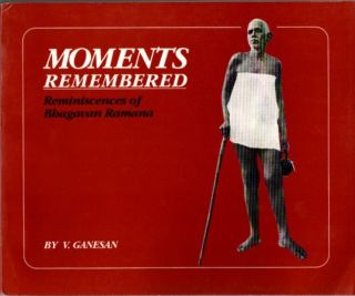 MOMENTS REMEMBERED: REMINISCENCES OF BHAGAVAN RAMANA. V. Ganesan