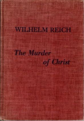 THE MURDER OF CHRIST; Wilhelm Reich Biographical Material: History of the Discovery of the Life...