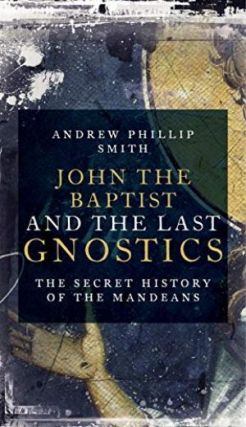 JOHN THE BAPTIST AND THE LAST GNOSTICS; The Secret History of the Mandaeans. Andrew Phillip Smith