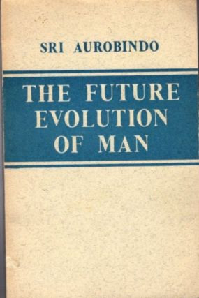 THE FUTURE EVOLUTION OF MAN. Sri Aurobindo