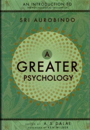 GREATER PSYCHOLOGY; An Introduction to the Psychological Thought of Sri Aurobindo. Sri Aurobindo,...