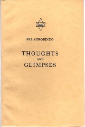 THOUGHTS AND GLIMPSES. Sri Aurobindo