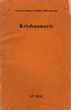 AUTHENTIC REPORT OF EIGHT TALKS GIVEN IN BY KRISHNAMURTI AT OJAI. J. Krishnamurti
