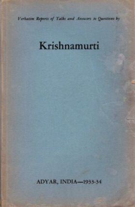 VERBATIM REPORT OF TALKS AND ANSWERS TO QUESTIONS IN BY KRISHNAMURTI; Adyar, India - 1933-34. J....