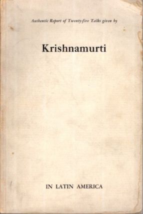 AUTHENTIC REPORT OF TWENTY-FIVE TALKS GIVEN BY KRISHNAMURTI IN LATIN AMERICA. J. Krishnamurti