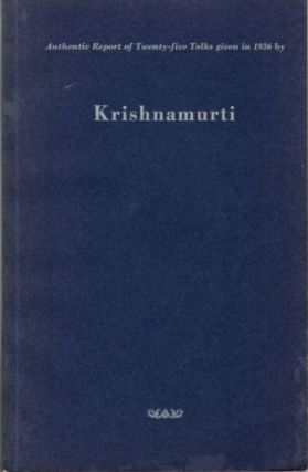 AUTHENTIC REPORT OF TWENTY-FIVE TALKS GIVEN IN 1936 BY KRISHNAMURTI. J. Krishnamurti