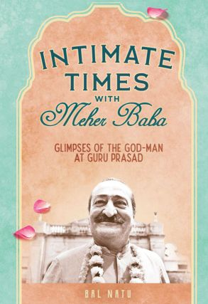 INTIMATE TIMES WITH MEHER BABA; Glimpses of The God-Man at Guru Prasad. Bal Natu