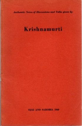 AUTHENTIC NOTES OF DISCUSSIONS AND TALKS GIVEN BY KRISHNAMURTI; Ojai and Sarobia 1940. J....