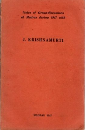 NOTES OF GROUP DISCUSSIONS AT MADRAS DURING 1947 WITH J. KRISHNAMURTI. J. Krishnamurti