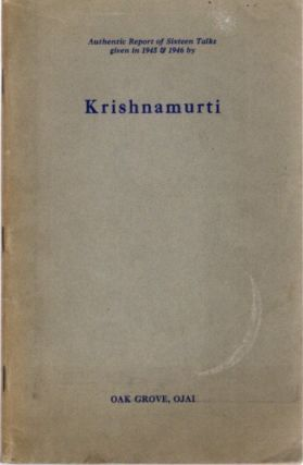 AUTHENTIC REPORT OF SIXTEEN TALKS GIVEN IN 1945 & 1946 BY KRISHNAMURTI; Oak Grove, Ojai. J....