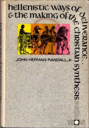HELLENISTIC WAYS OF DELIVERANCE & THE MAKING OF THE CHRISTIAN SYNTHESIS. John Herman Randall