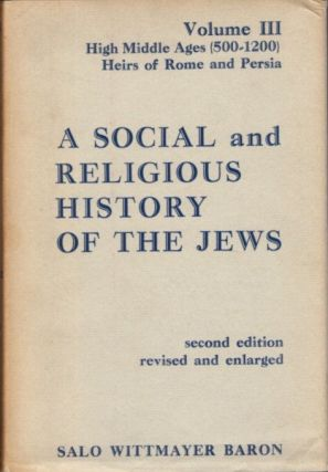 SOCIAL AND RELIGIOUS HISTORY OF THE JEWS: VOLUME III; High Middle Ages, 500-1200: Heirs of Rome...