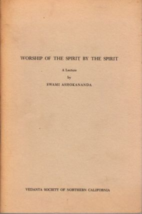 WORSHIP OF THE SPIRIT BY THE SPIRIT; A Lecture. Swami Ashokananda