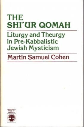 THE SHI'UR QOMAH; Liturgy and Theurgy in Pre-Kabbalistic Jewish Mysticism. Martin Samual Cohen