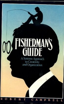 FISHERMAN'S GUIDE: A SYSTEMS APPROACH TO CREATIVITY AND ORGANIZATION. Robert Campbell