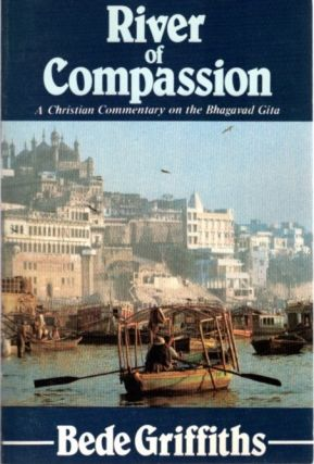 RIVER OF COMPASSION; A Christian Commentary on the Bhagavad Gita. Bede Griffiths