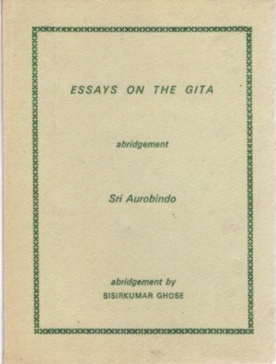 ESSAYS ON THE GITA.; Abridgement. Sri Aurobindo, Sisrkumar Sgose