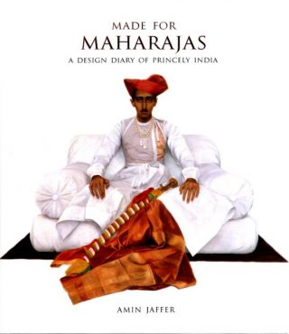 MADE FOR MAHARAJAS; A Design Diary of Princely India. Amin Jaffer